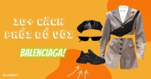 10+ cách giày Balenciaga phối đồ với quần áo